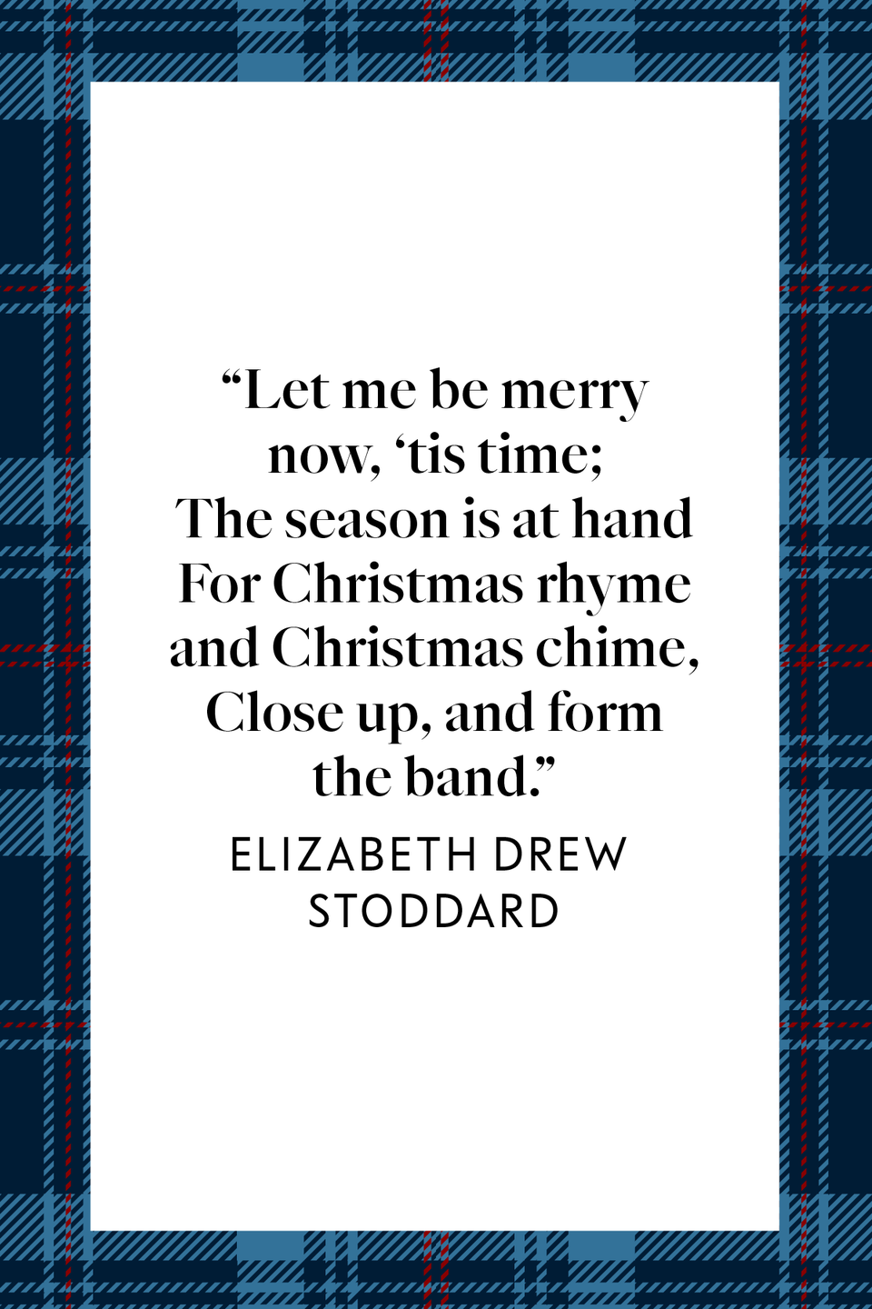 "<p>Novelist and poet Elizabeth Drew Stoddard wrote ""Let me be merry now, 'tis time; / The season is at hand / For Christmas rhyme and Christmas chime, / Close up, and form the band"" in her poem ""<a href=""https://poets.org/poem/christmas-comes-again"" rel=""nofollow noopener"" target=""_blank"" data-ylk=""slk:Christmas Comes Again"" class=""link rapid-noclick-resp"">Christmas Comes Again</a>.""<br></p>"
