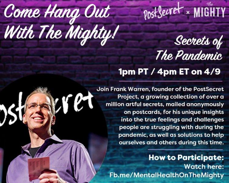 Join Frank Warren, founder of the Post Secret Project, a growing collection of over a million artful secrets, mailed anonymously on postcards. For his unique insight into the true feelings and challenges people are struggling with during the pandemic, as well as solutions to help ourselves and other during this time. 1PM PT on 4/9.