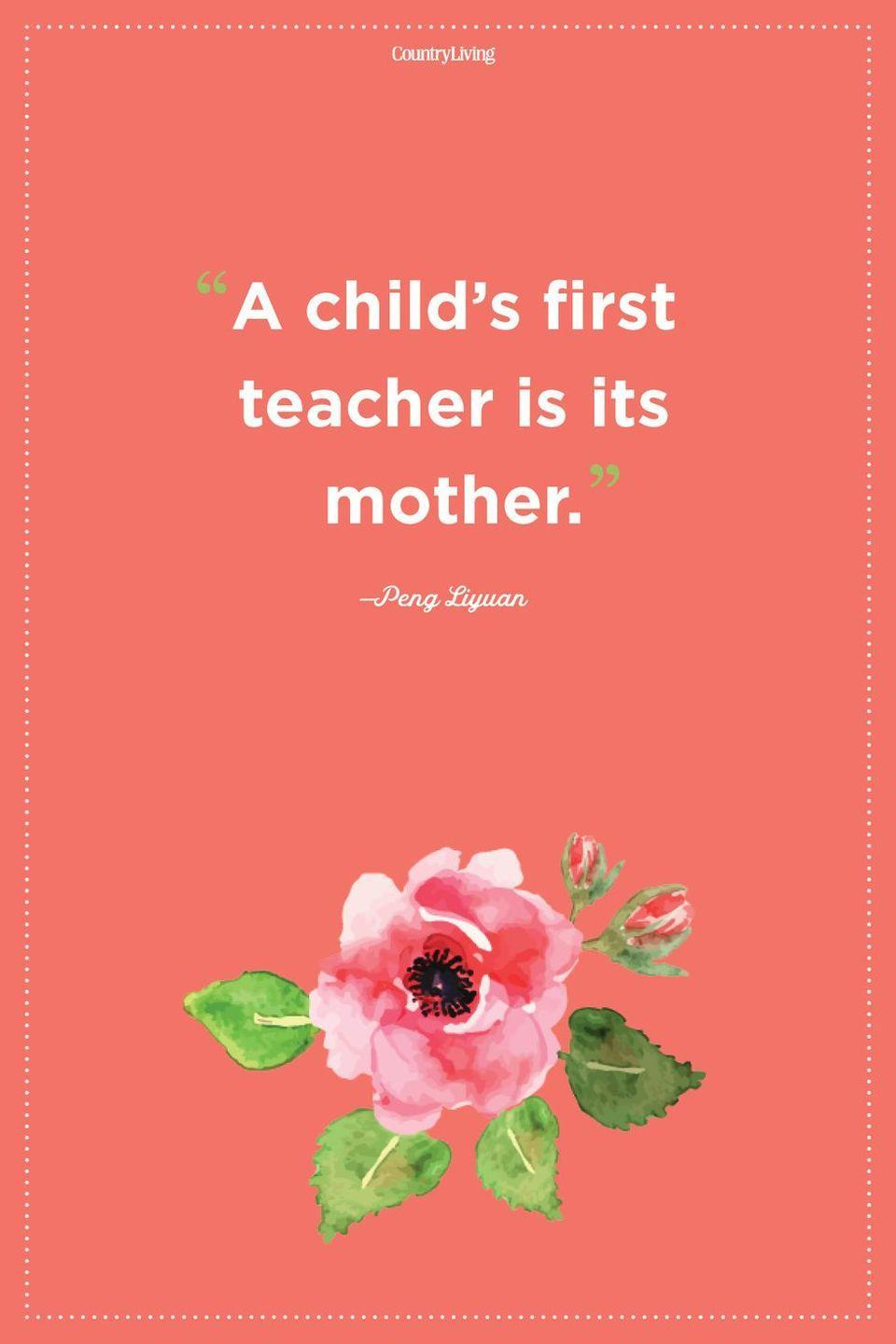 """<p>""""A child's first teacher is its mother."""" </p>"""