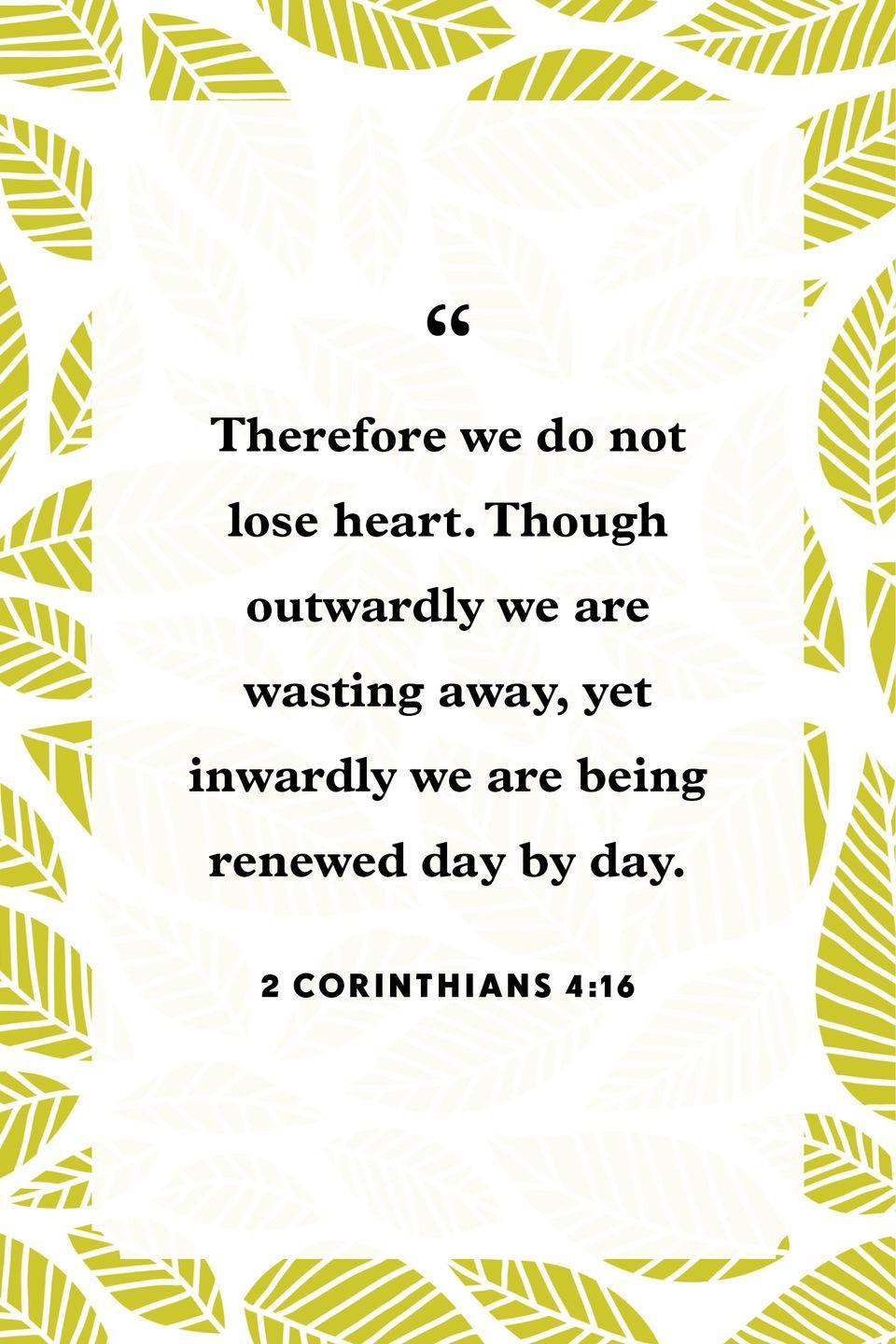 "<p>""Therefore we do not lose heart. Though outwardly we are wasting away, yet inwardly we are being renewed day by day.""</p>"