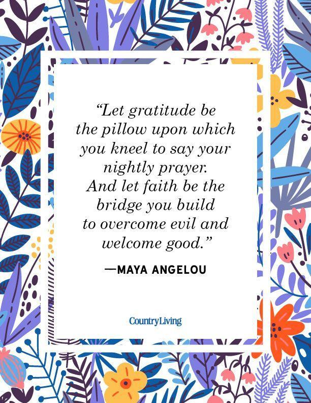 """<p>""""Let gratitude be the pillow upon which you kneel to say your nightly prayer. And let faith be the bridge you build to overcome evil and welcome good.""""</p>"""