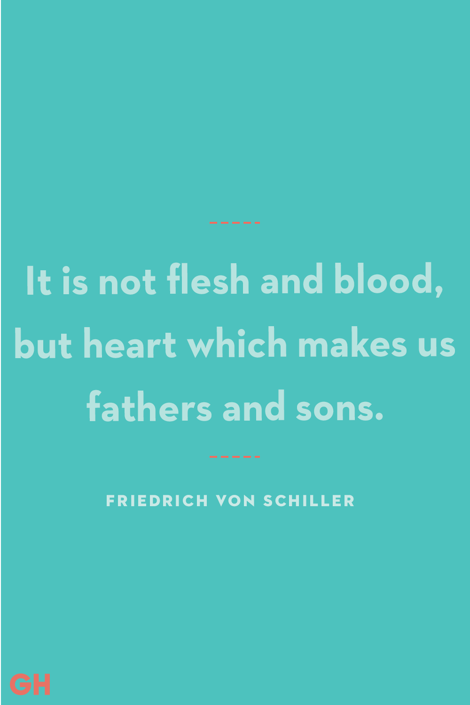 <p>It is not flesh and blood, but heart which makes us fathers and sons.</p>