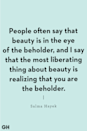 "<p>""People often say that beauty is in the eye of the beholder, and I say that the most liberating thing about beauty is realizing that you are the beholder."" </p>"