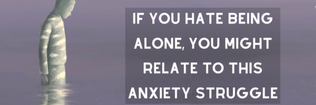 If You Hate Being Alone, You Might Relate to This Anxiety Struggle