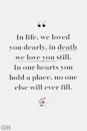 <p>In life, we loved you dearly, in death we love you still. In our hearts you hold a place, no one else will ever fill.</p>