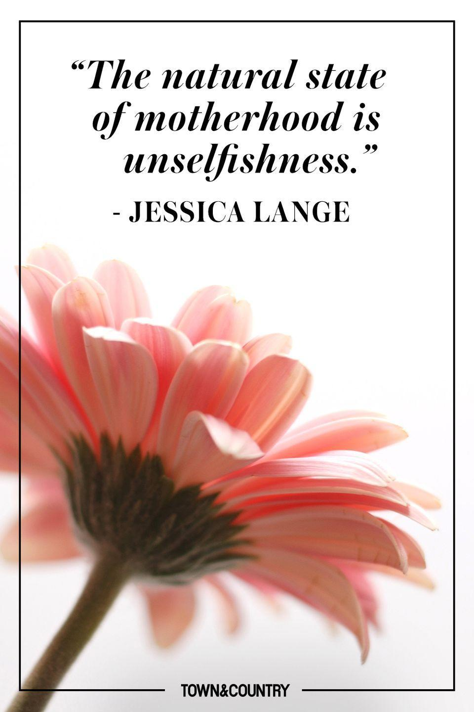 """<p>""""The natural state of motherhood is unselfishness.""""</p><p>- Jessica Lange</p>"""