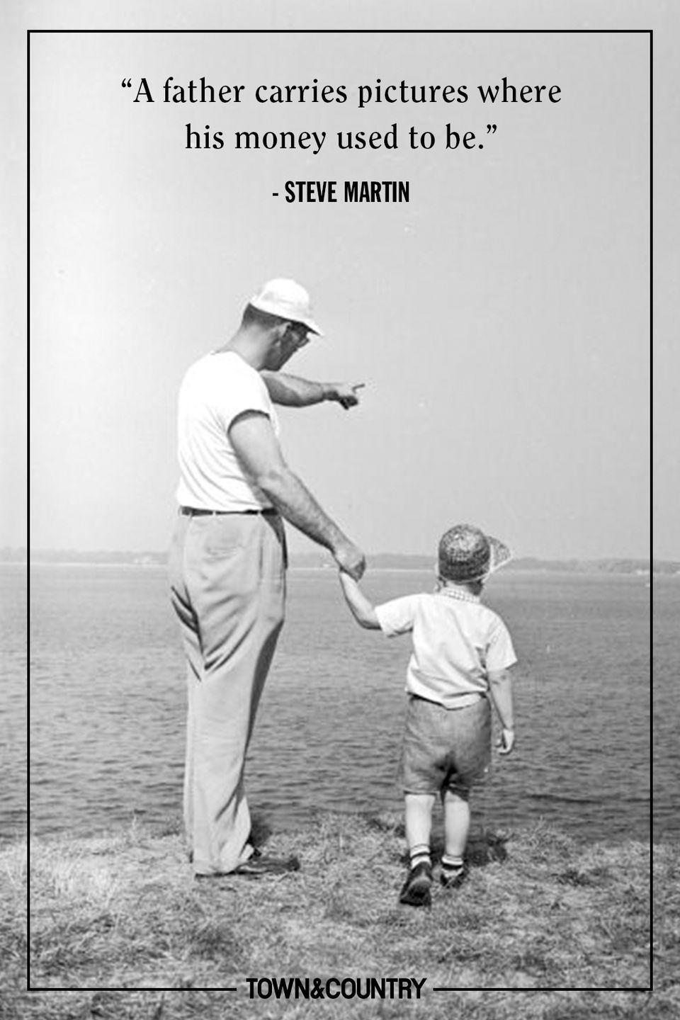 "<p>""A father carries pictures where his money used to be."" </p><p>- Steve Martin</p>"