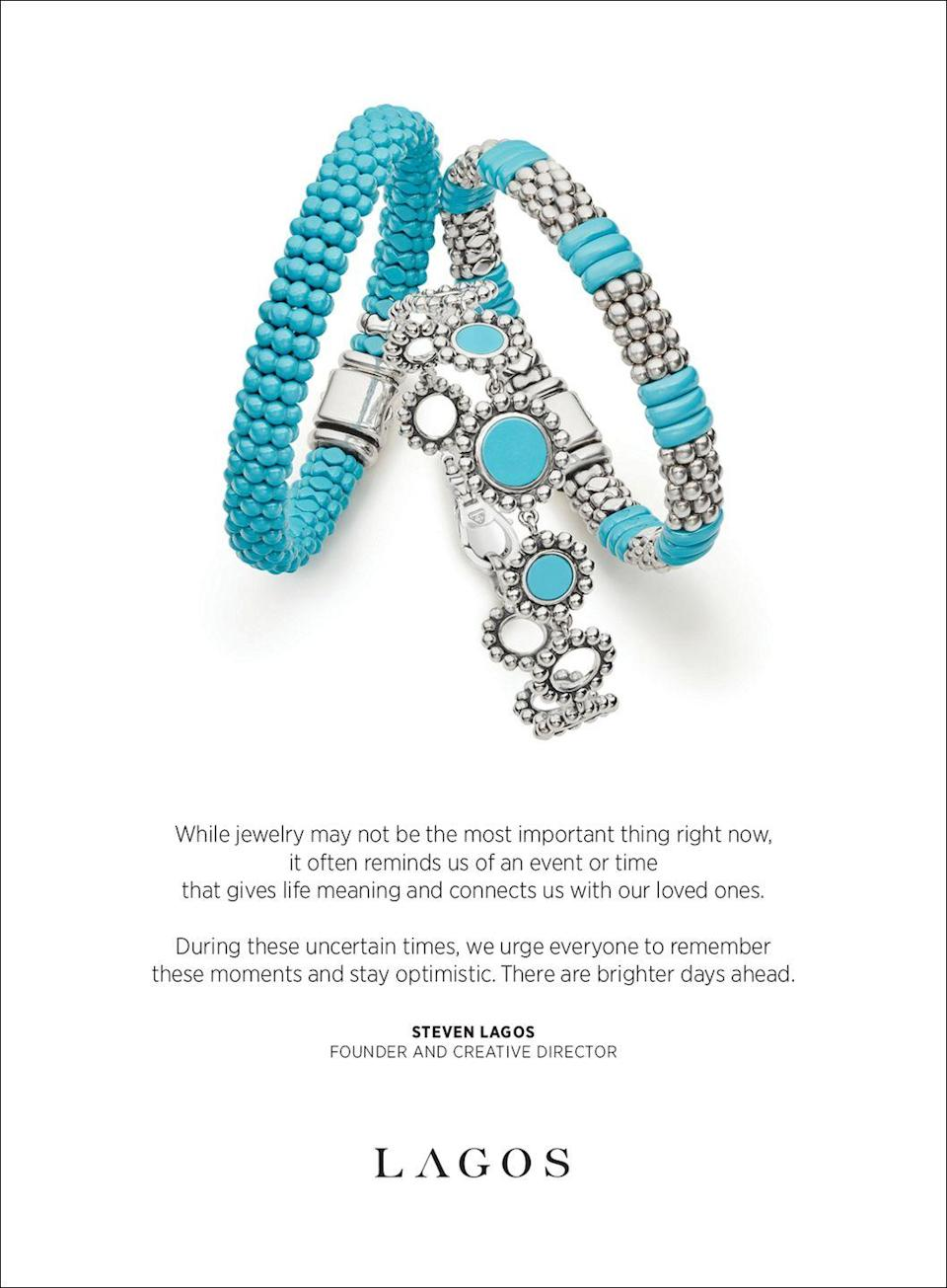 <p>While jewelry may not be the most important thing right now, </p><p>it often reminds us of an event or time </p><p>that gives life meaning and connects us with our loved ones. </p><p>During these uncertain times, we urge everyone to remember these moments and stay optimistic. There are brighter days ahead. </p><p><em>—Steven Lagos, founder and creative director </em></p>