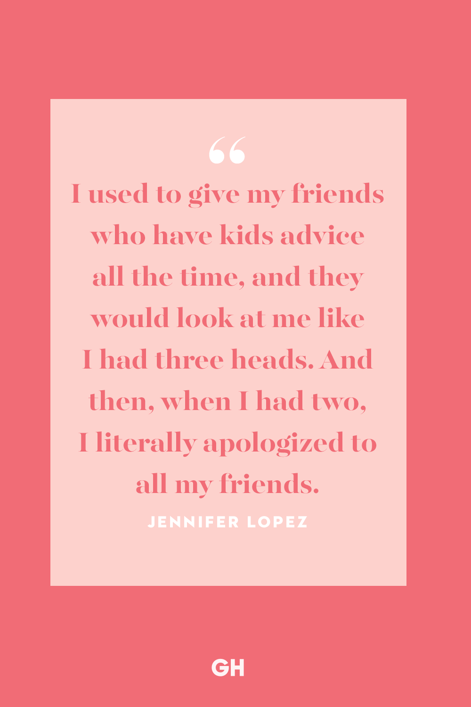 <p>I used to give my friends who have kids advice all the time, and they would look at me like I had three heads. And then, when I had two, I literally apologized to all my friends.</p>