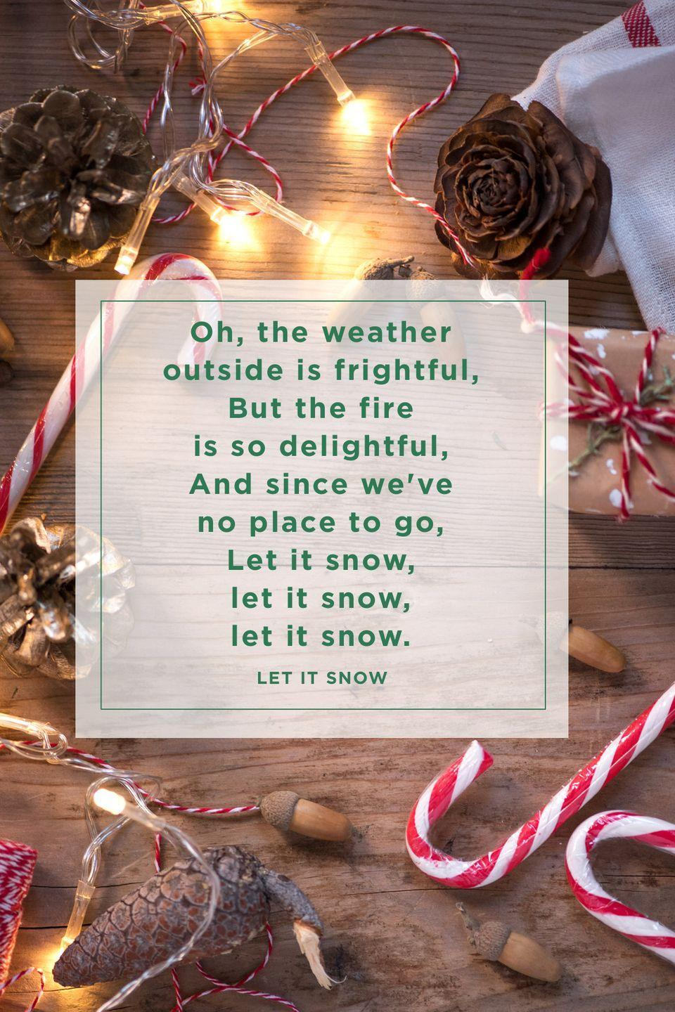 """<p>""""Oh the weather outside is frightful,<br>But the fire is so delightful,<br>And since we've no place to go,<br>Let it snow, let it snow, let it snow.""""</p>"""