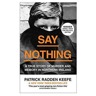 "<p><a class=""link rapid-noclick-resp"" href=""https://www.amazon.co.uk/Say-Nothing-Murder-Northern-Ireland/dp/0008159262/ref=asc_df_0008159262/?tag=hearstuk-yahoo-21&linkCode=df0&hvadid=375446877283&hvadid=375446877283&hvnetw=g&hvnetw=g&hvrand=17005778153968831341&hvrand=17005778153968831341&hvdev=c&hvdev=c&hvlocphy=1006628&hvlocphy=1006628&hvtargid=pla-809228582333&hvtargid=pla-809228582333&psc=1&psc=1&th=1&adgrpid=76471991666&ascsubtag=%5Bartid%7C1923.g.35925328%5Bsrc%7Cyahoo-uk"" rel=""nofollow noopener"" target=""_blank"" data-ylk=""slk:SHOP"">SHOP</a></p><p>Winner of the George Orwell prize for political writing, Patrick Radden Keefe's sprawling account of The Troubles combines meticulous research with superlative prose for one of the best and most gripping non-fiction books of the last few years.</p><p>£9.99, <a href=""https://www.amazon.co.uk/Say-Nothing-Murder-Northern-Ireland/dp/0008159262/ref=asc_df_0008159262/?tag=hearstuk-yahoo-21&linkCode=df0&hvadid=375446877283&hvadid=375446877283&hvnetw=g&hvnetw=g&hvrand=17005778153968831341&hvrand=17005778153968831341&hvdev=c&hvdev=c&hvlocphy=1006628&hvlocphy=1006628&hvtargid=pla-809228582333&hvtargid=pla-809228582333&psc=1&psc=1&th=1&adgrpid=76471991666&ascsubtag=%5Bartid%7C1923.g.35925328%5Bsrc%7Cyahoo-uk"" rel=""nofollow noopener"" target=""_blank"" data-ylk=""slk:amazon.co.uk"" class=""link rapid-noclick-resp"">amazon.co.uk</a></p>"