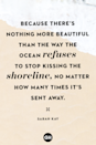 <p>Because there's nothing more beautiful than the way the ocean refuses to stop kissing the shoreline, no matter how many times it's sent away.</p>