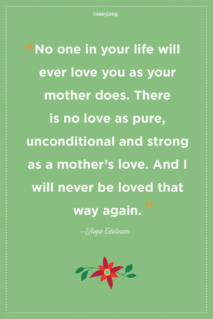 """<p>""""No one in your life will ever love you as your mother does. There is no love as pure, unconditional and strong as a mother's love. And I will never be loved that way again.""""</p>"""