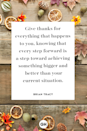 <p>Give thanks for everything that happens to you, knowing that every step forward is a step toward achieving something bigger and better than your current situation.</p>