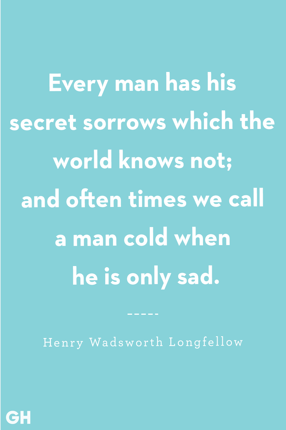 <p>Every man has his secret sorrows which the world knows not; and often times we call a man cold when he is only sad.</p>