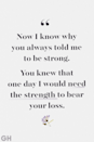<p>Now I know why you always told me to be strong. You knew that one day I would need the strength to bear your loss.</p>