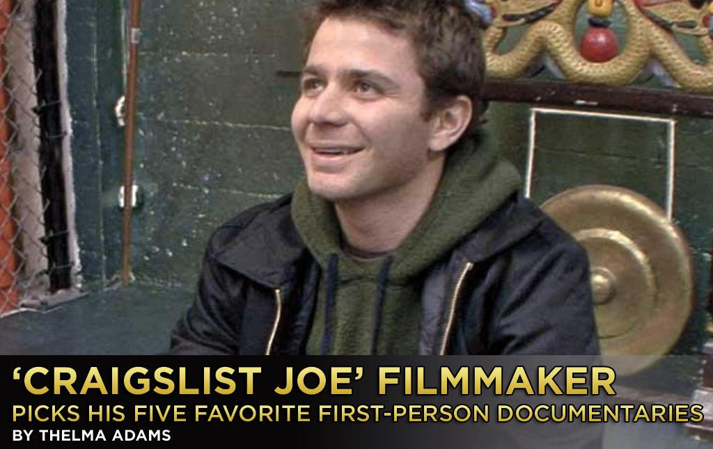 """After being an assistant to Todd Phillips on """"The Hangover,"""" Joseph Garner made a huge leap -- with the help of executive producer Zach Galifianakis -- to documentary filmmaker. Wondering whether man can live by Craigslist alone, Garner traveled the USA for a month with just a computer, a phone, and the website Craig Newmark created as a virtual flea market. Who inspired Garner?   """"If you had to look at a documentary filmmaker's entire body of work, for my money, you can't beat Errol Morris and Joe Berlinger,"""" Gardner told Yahoo! Movies. """"Two of the greatest voices in documentary filmmaking [that] consistently find interesting subjects and compelling ways to tell their stories. Since it would be too hard for me to choose a single one of their films, for the purposes of this list, here are my top five first-person documentaries:"""""""