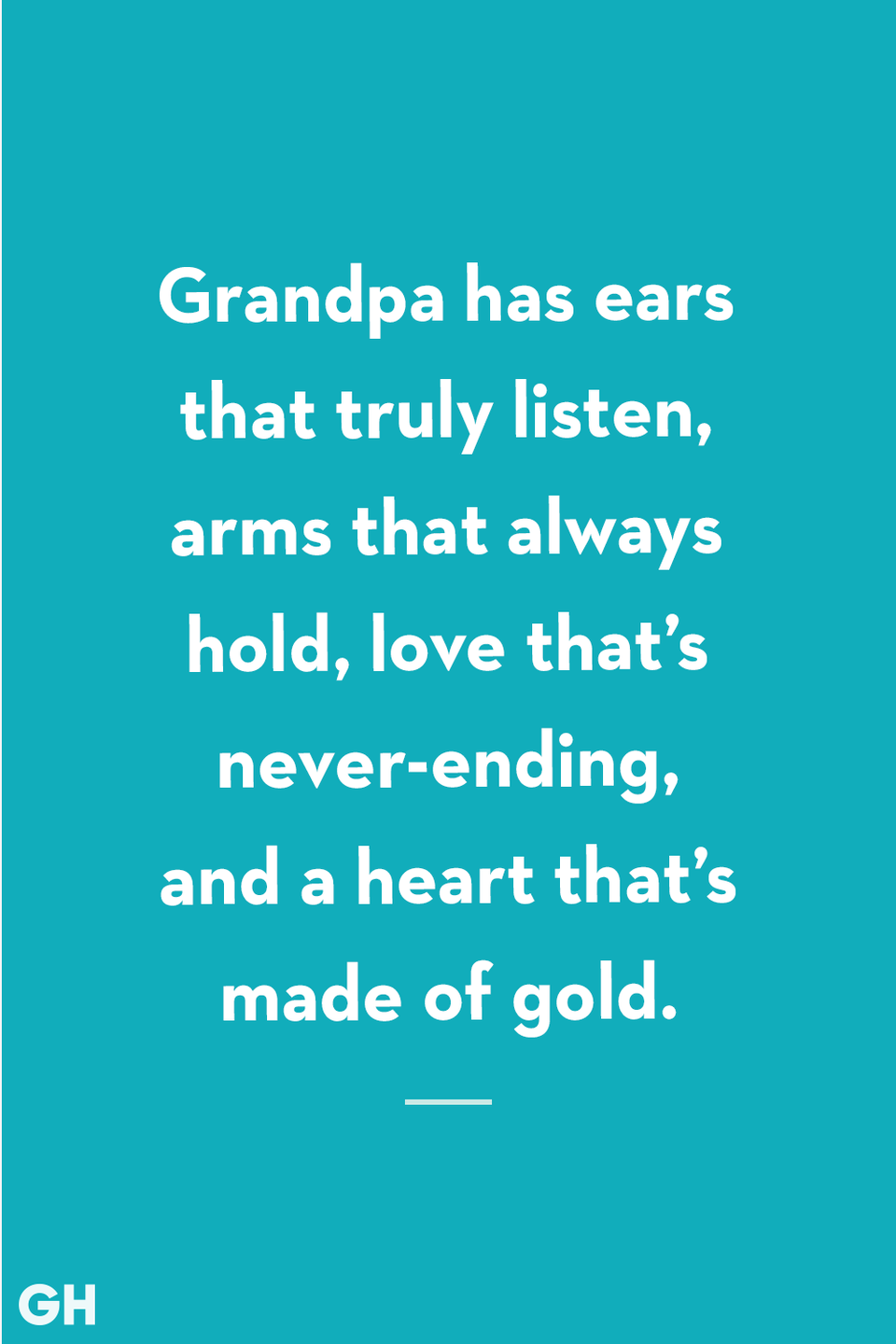 <p>Grandpa has ears that truly listen, arms that always hold, love that's never-ending, and a heart that's made of gold.</p>