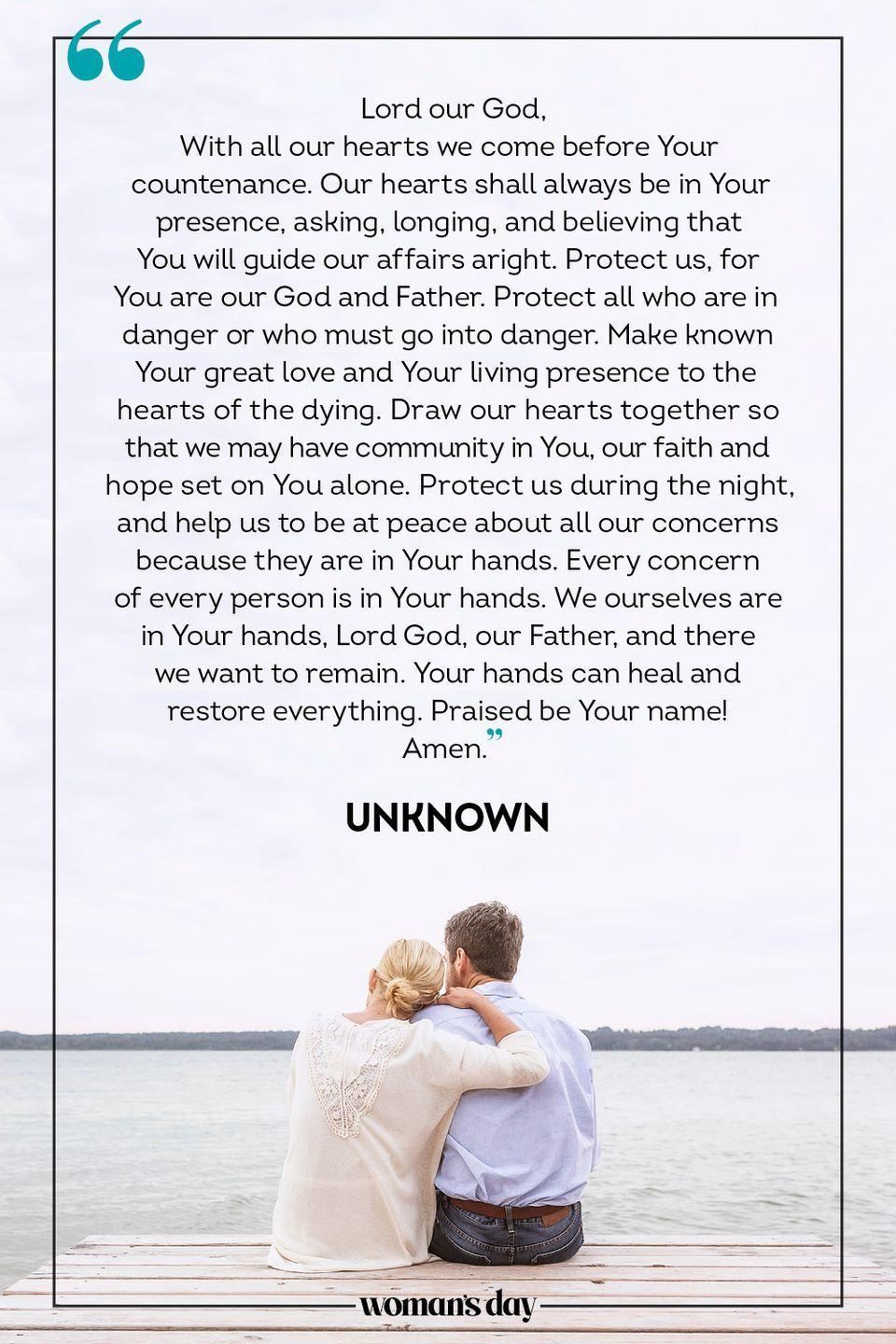 """<p>Lord our God, </p><p>With all our hearts we come before Your countenance. Our hearts shall always be in Your presence, asking, longing, and believing that You will guide our affairs aright. Protect us, for You are our God and Father. Protect all who are in danger or who must go into danger. Make known Your great love and Your living presence to the hearts of the dying. Draw our hearts together so that we may have community in You, our faith and hope set on You alone. Protect us during the night, and help us to be at peace about all our concerns because they are in Your hands. Every concern of every person is in Your hands. We ourselves are in Your hands, Lord God, our Father, and there we want to remain. Your hands can heal and restore everything. </p><p>Praised be Your name! </p><p>Amen. </p><p>— <a href=""""https://www.plough.com/en/subscriptions/daily-prayer/july/daily-prayer-for-july-31"""" rel=""""nofollow noopener"""" target=""""_blank"""" data-ylk=""""slk:Unknown"""" class=""""link rapid-noclick-resp"""">Unknown</a></p>"""