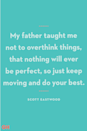 """<p>My father taught me not to overthink things, that nothing will ever be perfect, so just keep moving and do your best.</p><p><strong>RELATED:</strong> <a href=""""https://www.goodhousekeeping.com/holidays/fathers-day/g21101180/amazon-fathers-day-gifts/"""" rel=""""nofollow noopener"""" target=""""_blank"""" data-ylk=""""slk:12 Thoughtful Father's Day Gifts You Can Get on Amazon"""" class=""""link rapid-noclick-resp"""">12 Thoughtful Father's Day Gifts You Can Get on Amazon</a></p>"""