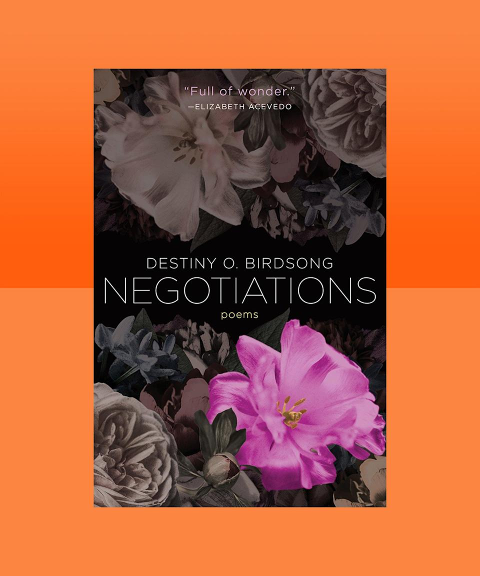 """<strong><em>Negotiations</em> by Destiny O. Birdsong (<a href=""""https://bookshop.org/books/negotiations-9781951142131/9781951142131"""" rel=""""nofollow noopener"""" target=""""_blank"""" data-ylk=""""slk:available now"""" class=""""link rapid-noclick-resp"""">available now</a>)</strong><br><br>In her stunning debut book of poetry, Destiny O. Birdsong explores themes of desire and violence, oppression and complicity, ecstasy and grief. It can feel like, when you're reading these poems, they're reading you right back; they confront those parts of the world, those parts in you, that are all too often hidden, but that urgently need to come to the surface. These poems are personal and political, and are, perhaps most of all, a powerful paean to Black womanhood — to resilience, and, especially, triumph."""