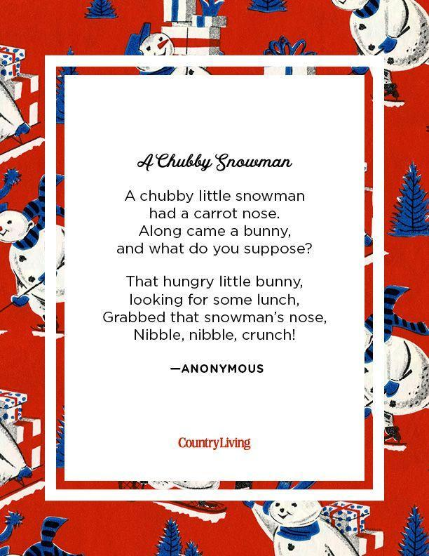 <p>A chubby little snowman <br>had a carrot nose. <br>Along came a bunny, <br>and what do you suppose? <br>That hungry little bunny, <br>looking for some lunch, <br>Grabbed that snowman's nose, <br>Nibble, nibble, crunch</p><p>-Anonymous</p>