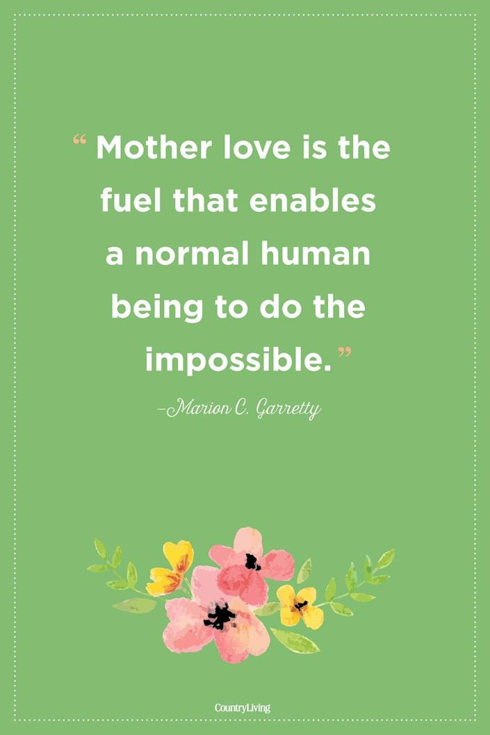 """<p>""""Mother love is the fuel that enables a normal human being to do the impossible.""""</p>"""