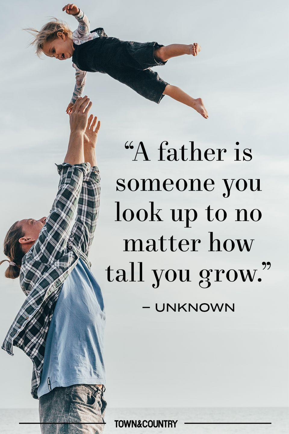 "<p>""A father is someone you look up to no matter how tall you grow."" </p><p>– Unknown</p>"