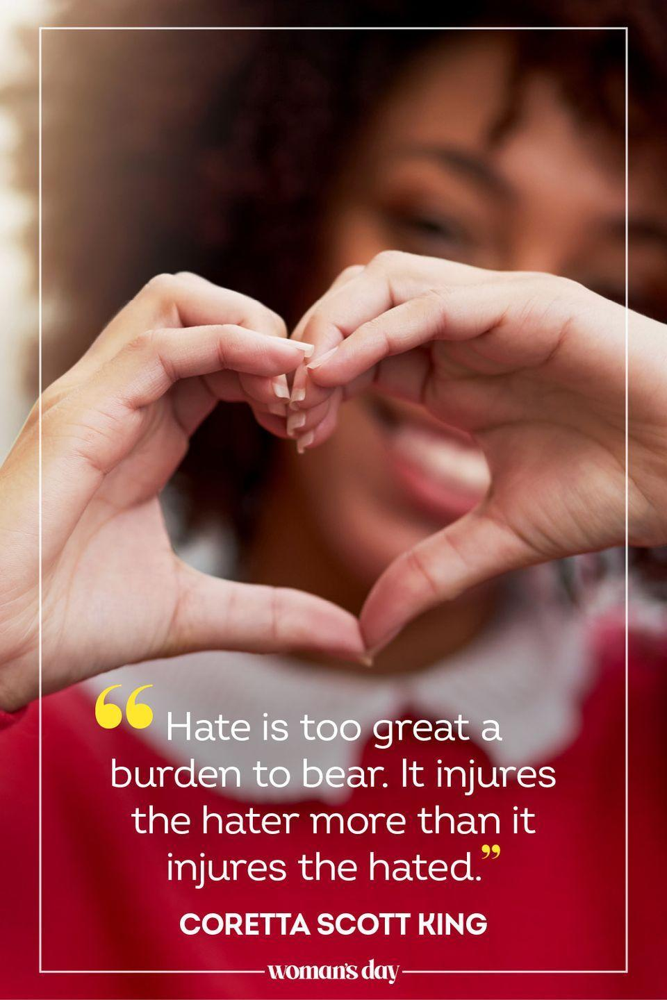 """<p>""""Hate is too great a burden to bear. It injures the hater more than it injures the hated."""" — Coretta Scott King</p>"""