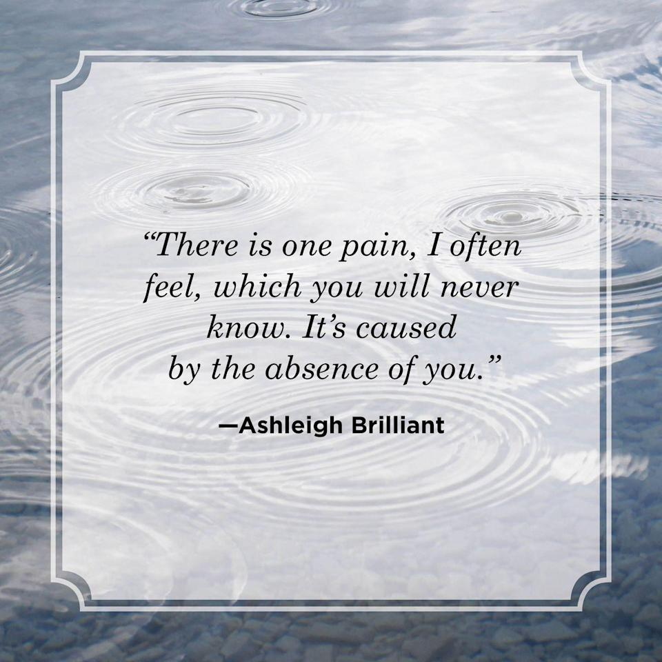 """<p>""""There is one pain, I often feel, which you will never know. It's caused by the absence of you."""" <br></p>"""