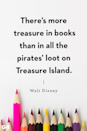 <p>There's more treasure in books than in all the pirates' loot on Treasure Island.</p>