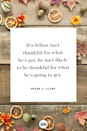 <p>If a fellow isn't thankful for what he's got, he isn't likely to be thankful for what he's going to get.</p>