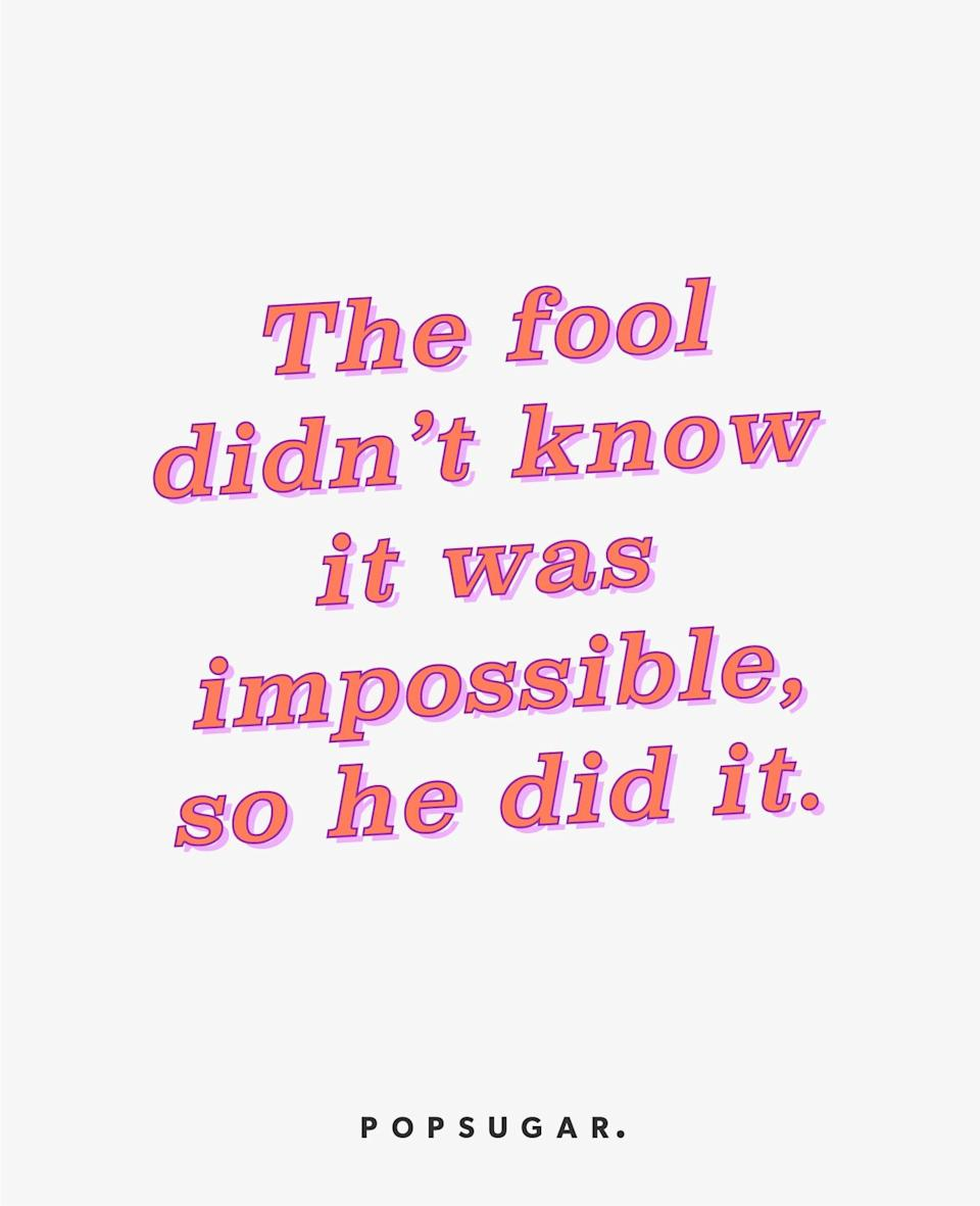 """<p><b>Quote:</b></p> <p>""""The fool didn't know it was possible, so he did it.""""</p> <p><b>Lesson to learn</b>:</p> <p>Don't be bound by limits you impose on yourself. Anything is possible.</p>"""