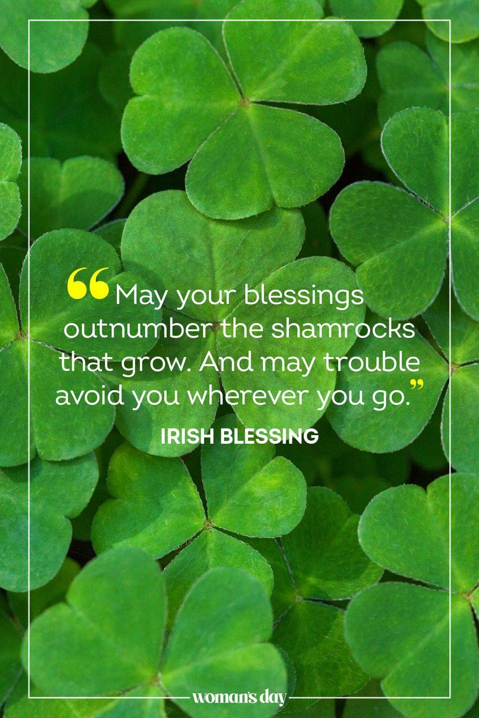 """<p>""""May your blessings outnumber the shamrocks that grow. And may trouble avoid you wherever you go."""" — Irish Blessing</p><p><strong>RELATED:</strong> <a href=""""https://www.womansday.com/life/entertainment/g35169831/st-patricks-day-memes/"""" rel=""""nofollow noopener"""" target=""""_blank"""" data-ylk=""""slk:17 St. Patrick's Day Memes That Will &quot;Craic&quot; You Up"""" class=""""link rapid-noclick-resp"""">17 St. Patrick's Day Memes That Will """"Craic"""" You Up</a></p>"""