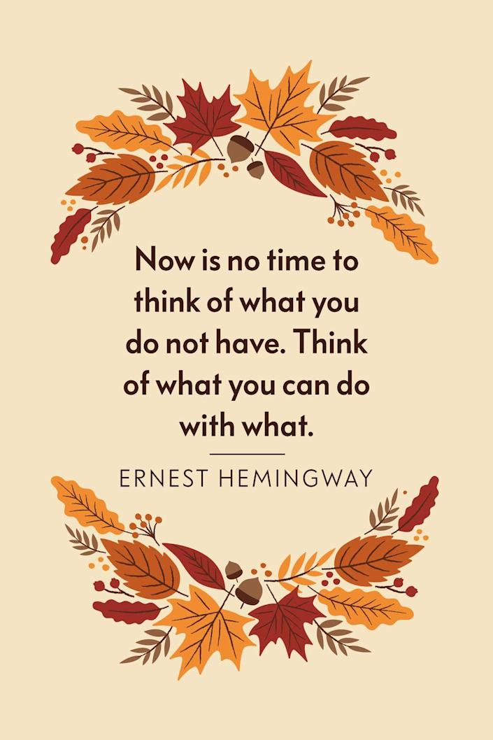 """<p>""""Now is no time to think of what you do not have. Think of what you can do with what there is,"""" Hemingway wrote in <a href=""""https://www.goodreads.com/work/quotes/69741"""" rel=""""nofollow noopener"""" target=""""_blank"""" data-ylk=""""slk:The Old Man and the Sea"""" class=""""link rapid-noclick-resp""""><em>The Old Man and the Sea</em></a>.</p>"""