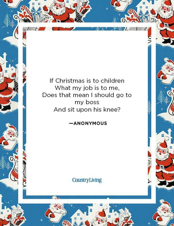 <p>If Christmas is to children<br>What my job is to me,<br>Does that mean I should go to my boss<br>And sit upon his knee?</p><p>-Anonymous</p>