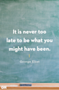 <p>It is never too late to be what you might have been.</p>