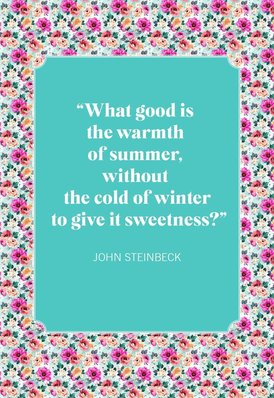 """<p>""""What good is the warmth of summer, without the cold of winter to give it sweetness?""""</p>"""