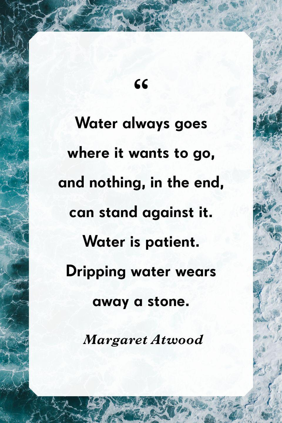 """<p>""""Water always goes where it wants to go, and nothing, in the end, can stand against it. Water is patient. Dripping water wears away a stone.""""</p>"""