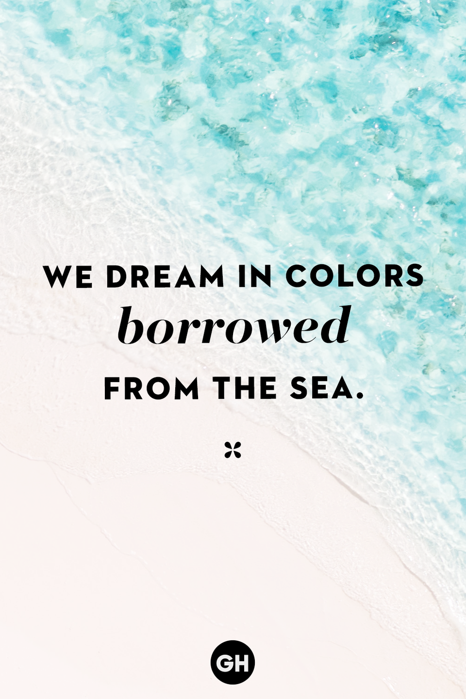 <p>We dream in colors borrowed from the sea.</p>