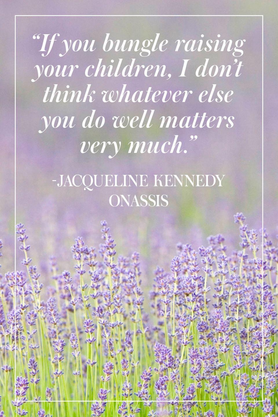 """<p>""""If you bungle raising your children, I don't think whatever else you do well matters very much."""" </p><p>- Jacqueline Kennedy Onassis</p>"""