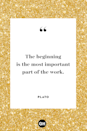<p>The beginning is the most important part of the work.</p>