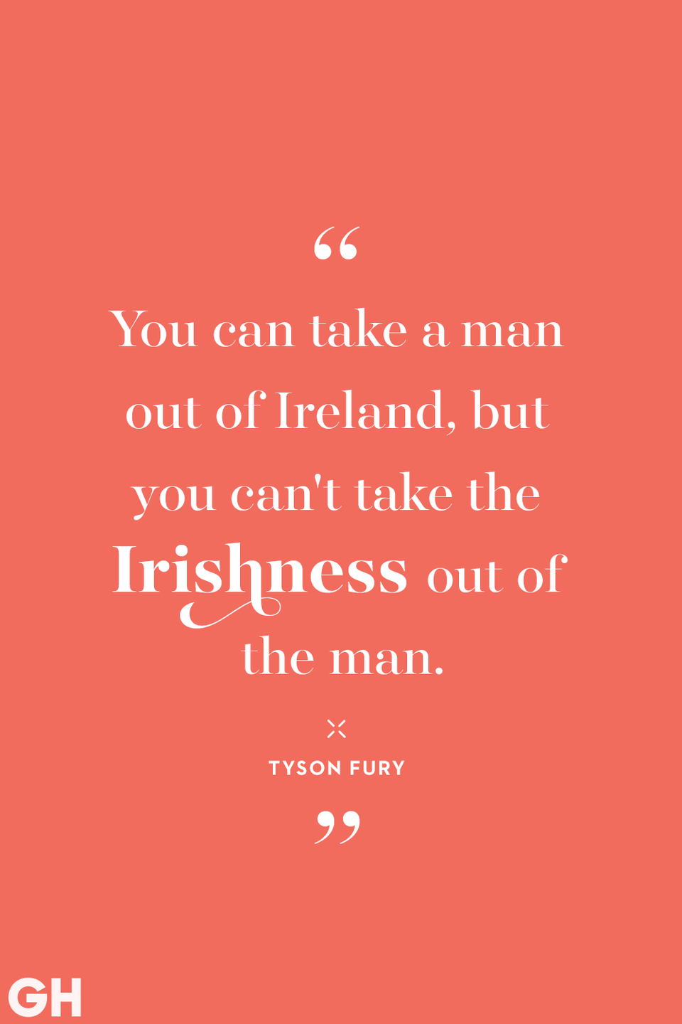 "<p>""You can take a man of Ireland, but you can't take out the Irishness of the man."" </p>"