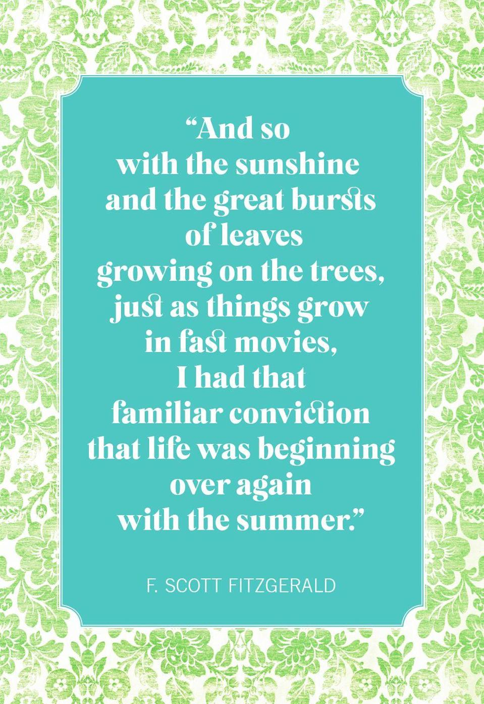 """<p>""""And so with the sunshine and the great bursts of leaves growing on the trees, just as things grow in fast movies, I had that familiar conviction that life was beginning over again with the summer.""""</p>"""