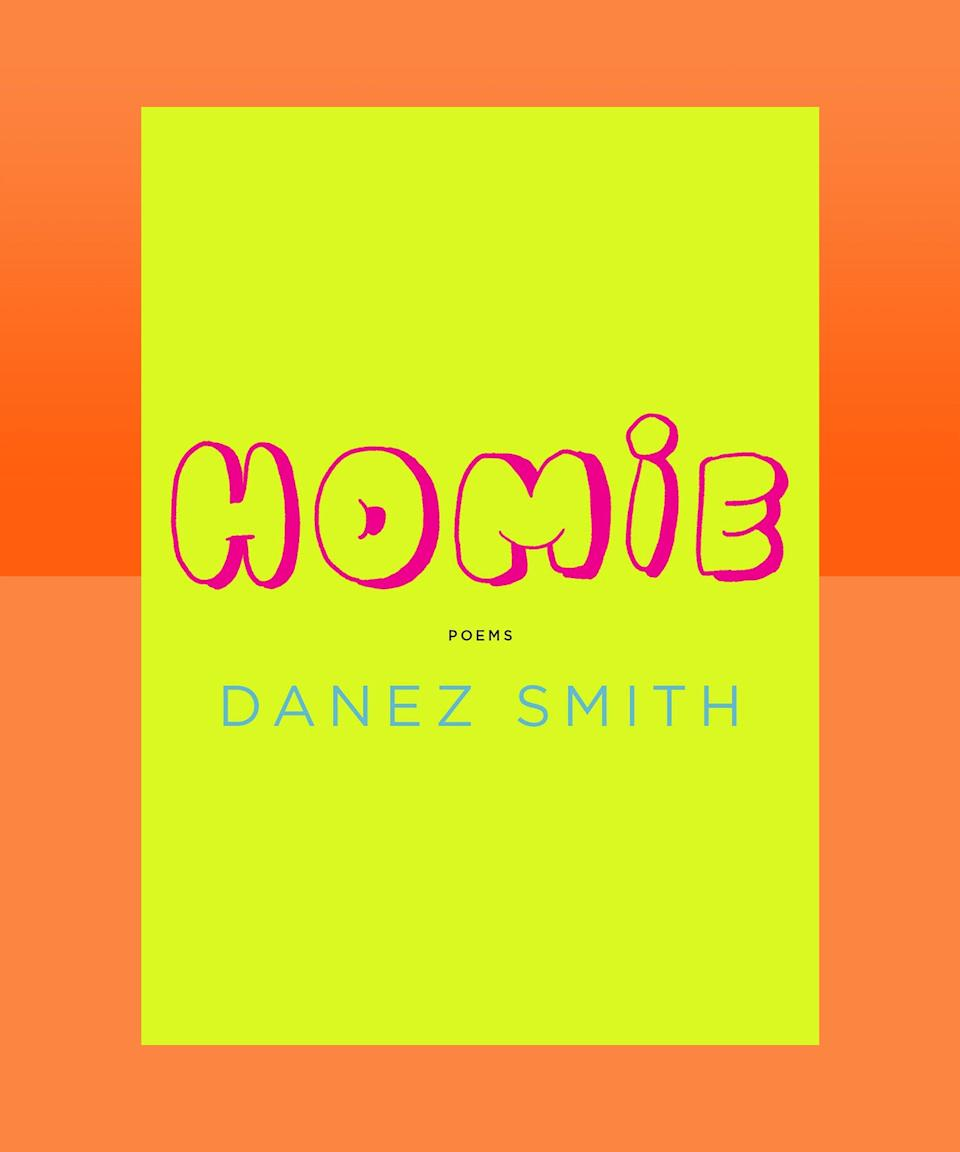 """<strong><em>Homie</em> by Danez Smith (<a href=""""https://bookshop.org/books/homie-poems/9781644450109"""" rel=""""nofollow noopener"""" target=""""_blank"""" data-ylk=""""slk:available here"""" class=""""link rapid-noclick-resp"""">available here</a>)</strong><br><br>Danez Smith is at the top of their already dizzyingly high game here, in this glorious paean to friendship and community, love and loss. In <em>Homie</em>, Smith is provocative and playful, and nothing less than exuberant as they explore the meaning of affinity, creating vibrant portraits of relationships in all their messy glory. The poems are unflinching as they touch on subjects like race, violence, and queerness, and exalt in the ecstatic elements of our most intimate interactions."""