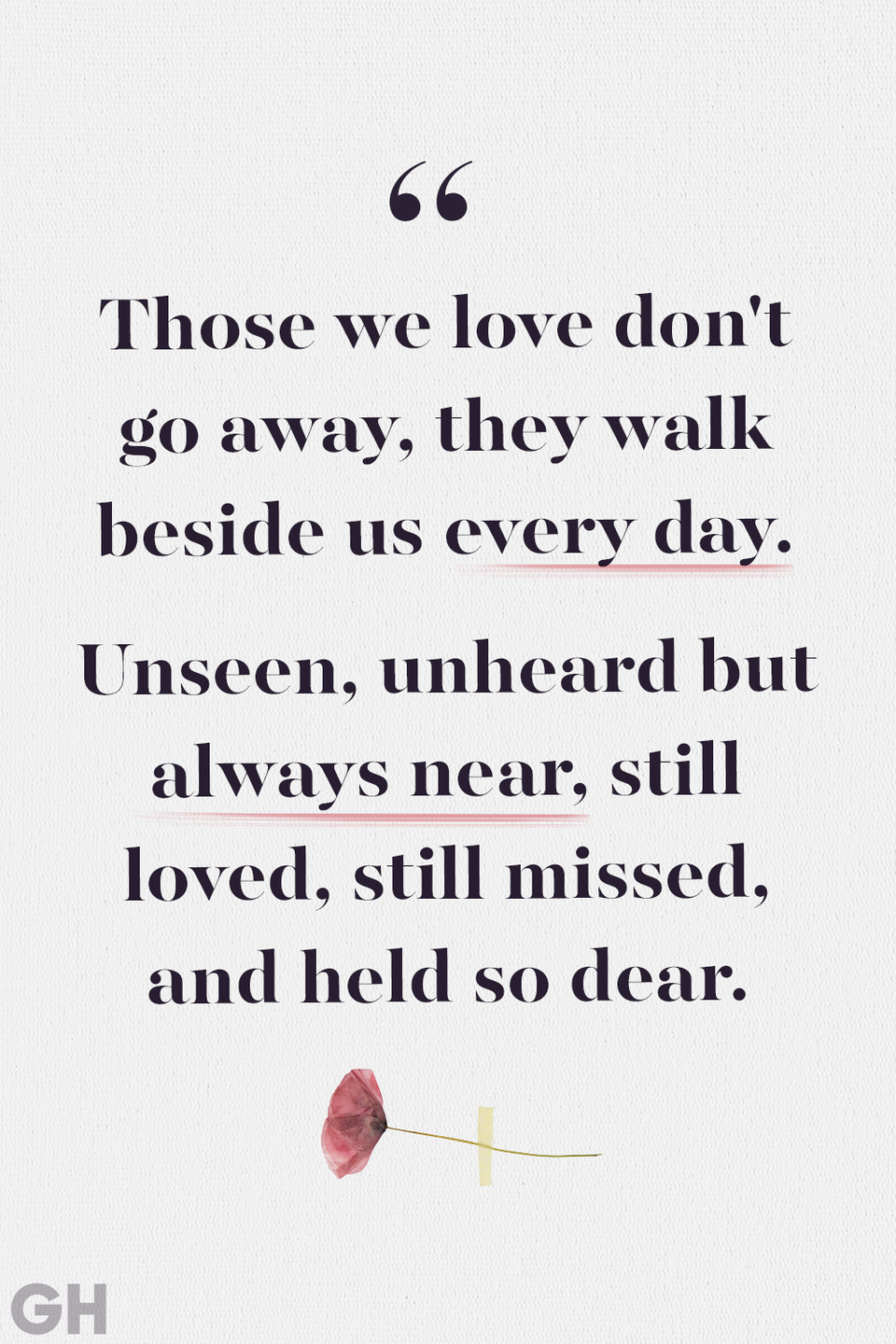 <p>Those we love don't go away, they walk beside us every day. Unseen, unheard but always near, still loved, still missed, and held so dear.</p>