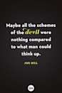 <p>Maybe all the schemes of the devil were nothing compared to what man could think up. </p>