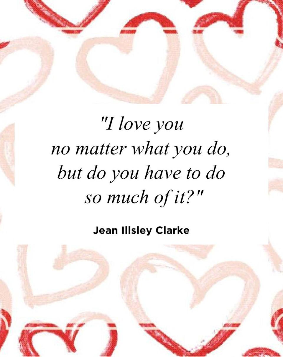 "<p>""I love you no matter what you do, but do you have to do so much of it?""</p>"