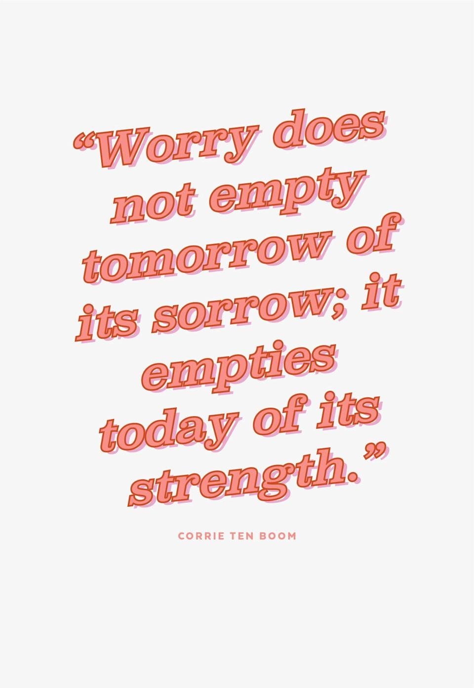"""<p><b>Quote:</b></p> <p>""""Worry does not empty tomorrow of its sorrow; it empties today of its strength.""""</p> <p><strong>Lesson to learn:</strong></p> <p>Worrying is not going to help you resolve anything - it only depletes your internal resources.</p>"""