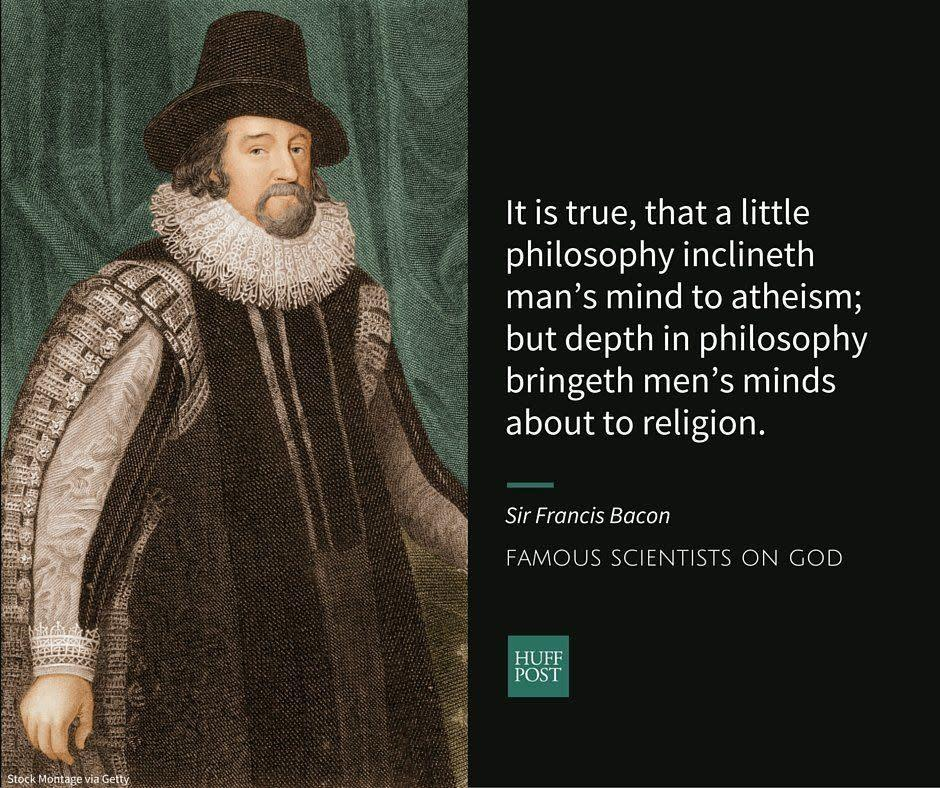 "Known as the founder of the scientific method, Sir Francis Bacon believed&nbsp;that&nbsp;gathering and analyzing data in an organized way&nbsp;was essential&nbsp;to scientific progress. An <a href=""http://galileo.rice.edu/Catalog/NewFiles/bacon.html"" rel=""nofollow noopener"" target=""_blank"" data-ylk=""slk:Anglican"" class=""link rapid-noclick-resp"">Anglican</a>, Bacon believed in the existence of God.&nbsp;<br><br>In an<a href=""http://www.bartleby.com/3/1/16.html#note1.16.90"" rel=""nofollow noopener"" target=""_blank"" data-ylk=""slk:essay on atheism"" class=""link rapid-noclick-resp""> essay on atheism</a>, Bacon wrote:<br><br><i>""God never wrought miracle to convince atheism, because his ordinary works convince it. It is true, that a little philosophy inclineth man&rsquo;s mind to atheism; but depth in philosophy bringeth men&rsquo;s minds about to religion. For while the mind of man looketh upon second causes scattered, it may sometimes rest in them, and go no further; but when it beholdeth the chain of them, confederate and linked together, it must needs fly to Providence and Deity.""</i>"